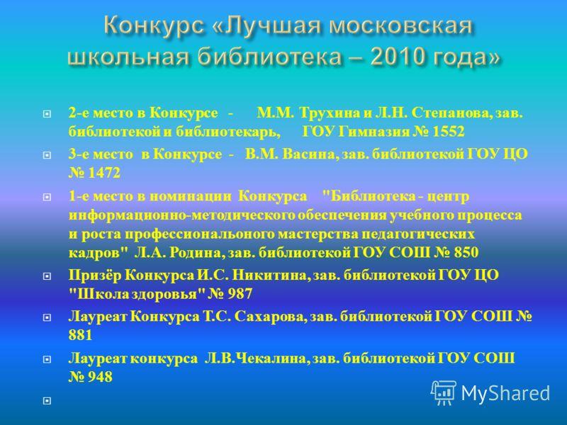 2- е место в Конкурсе - М. М. Трухина и Л. Н. Степанова, зав. библиотекой и библиотекарь, ГОУ Гимназия 1552 3- е место в Конкурсе - В. М. Васина, зав. библиотекой ГОУ ЦО 1472 1- е место в номинации Конкурса