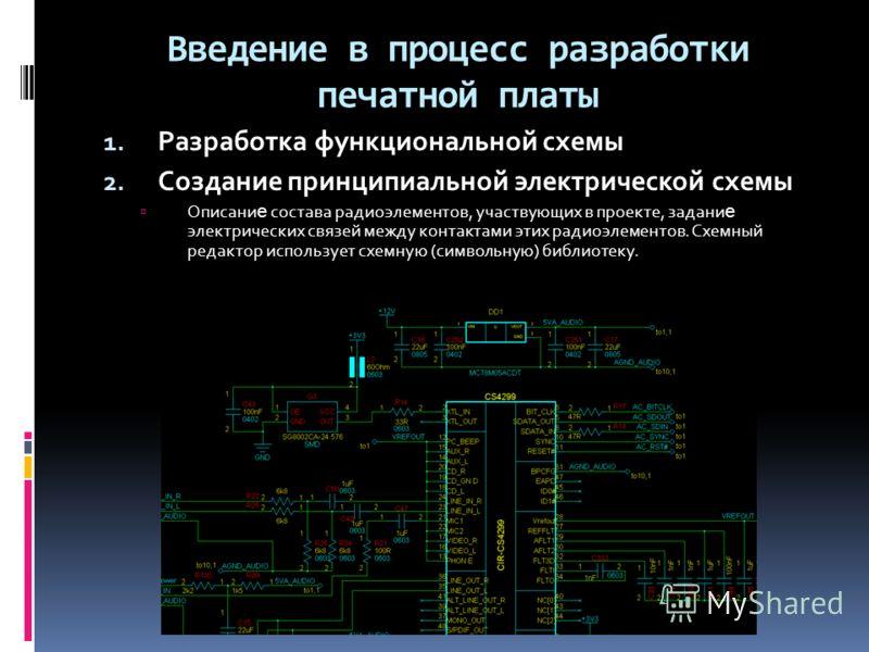 Введение в процесс разработки печатной платы 1. Разработка функциональной схемы 2. Создание принципиальной электрической схемы Описани е состава радиоэлементов, участвующих в проекте, задани е электрических связей между контактами этих радиоэлементов