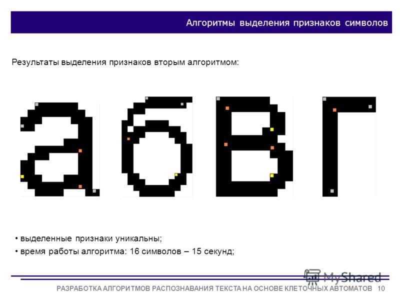 РАЗРАБОТКА АЛГОРИТМОВ РАСПОЗНАВАНИЯ ТЕКСТА НА ОСНОВЕ КЛЕТОЧНЫХ АВТОМАТОВ10 Алгоритмы выделения признаков символов Результаты выделения признаков вторым алгоритмом: выделенные признаки уникальны; время работы алгоритма: 16 символов – 15 секунд;