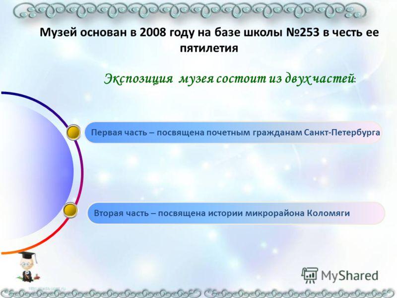 Музей основан в 2008 году на базе школы 253 в честь ее пятилетия Экспозиция музея состоит из двух частей : Первая часть – посвящена почетным гражданам Санкт-Петербурга Вторая часть – посвящена истории микрорайона Коломяги