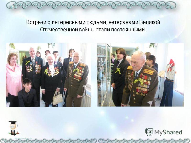 Встречи с интересными людьми, ветеранами Великой Отечественной войны стали постоянными.