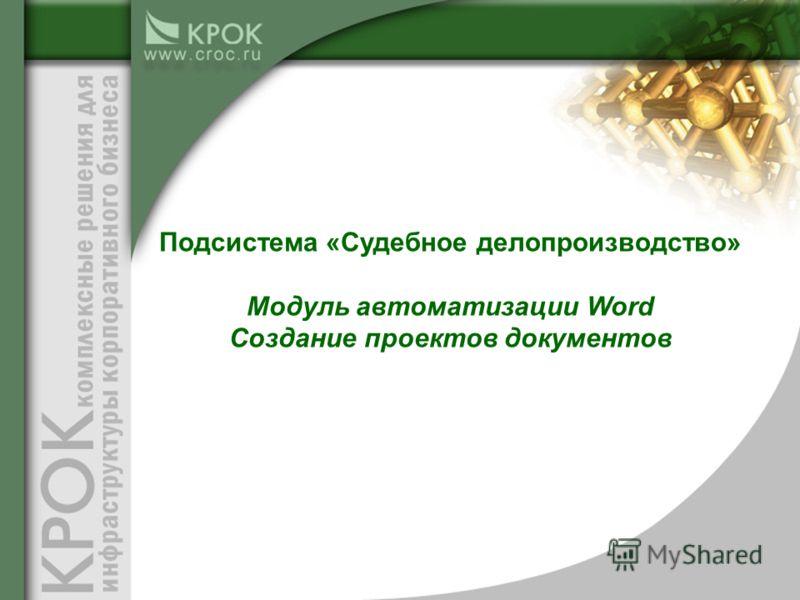 Подсистема «Судебное делопроизводство» Модуль автоматизации Word Создание проектов документов
