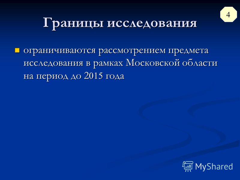 Границы исследования ограничиваются рассмотрением предмета исследования в рамках Московской области на период до 2 015 года ограничиваются рассмотрением предмета исследования в рамках Московской области на период до 2 015 года 4
