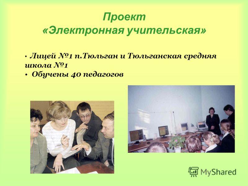 Проект «Электронная учительская» Лицей 1 п.Тюльган и Тюльганская средняя школа 1 Обучены 40 педагогов