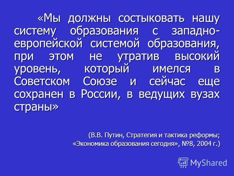 « Мы должны состыковать нашу систему образования с западно- европейской системой образования, при этом не утратив высокий уровень, который имелся в Советском Союзе и сейчас еще сохранен в России, в ведущих вузах страны» « Мы должны состыковать нашу с