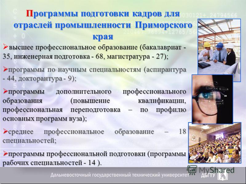 Программы подготовки кадров для отраслей промышленности Приморского края высшее профессиональное образование (бакалавриат - 35, инженерная подготовка - 68, магистратура - 27); программы по научным специальностям (аспирантура - 44, докторантура - 9);