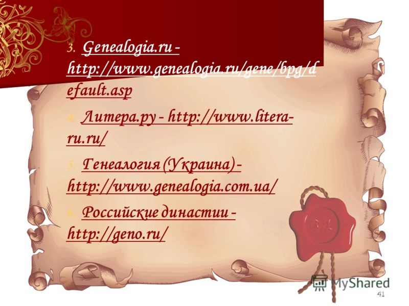 41 3. 3. Genealogia.ru - http://www.genealogia.ru/gene/bpg/d efault.asp 4. 4. Литера.ру - http://www.litera- ru.ru/ 5. 5. Генеалогия (Украина) - http://www.genealogia.com.ua/ 6. 6. Российские династии - http://geno.ru/