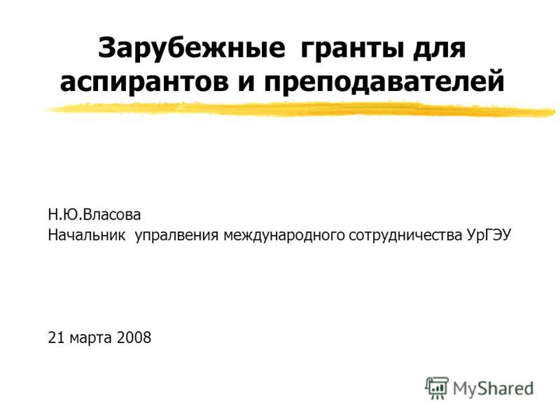 Зарубежные гранты для аспирантов и преподавателей Н.Ю.Власова Начальник упралвения международного сотрудничества УрГЭУ 21 марта 2008