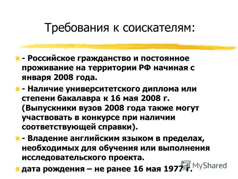Требования к соискателям: - Российское гражданство и постоянное проживание на территории РФ начиная с января 2008 года. - Наличие университетского диплома или степени бакалавра к 16 мая 2008 г. (Выпускники вузов 2008 года также могут участвовать в ко