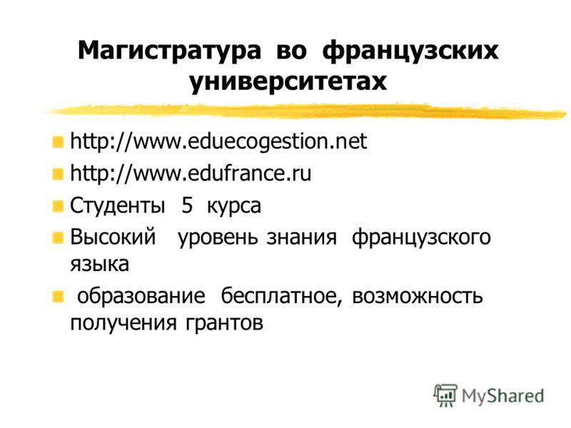 Магистратура во французских университетах http://www.eduecogestion.net http://www.edufrance.ru Cтуденты 5 курса Высокий уровень знания французского языка образование бесплатное, возможность получения грантов