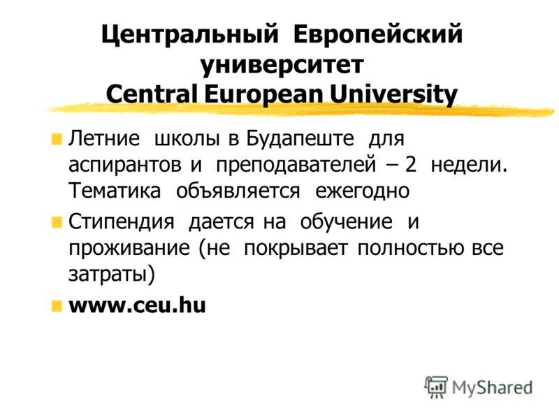 Центральный Европейский университет Central European University Летние школы в Будапеште для аспирантов и преподавателей – 2 недели. Тематика объявляется ежегодно Стипендия дается на обучение и проживание (не покрывает полностью все затраты) www.ceu.