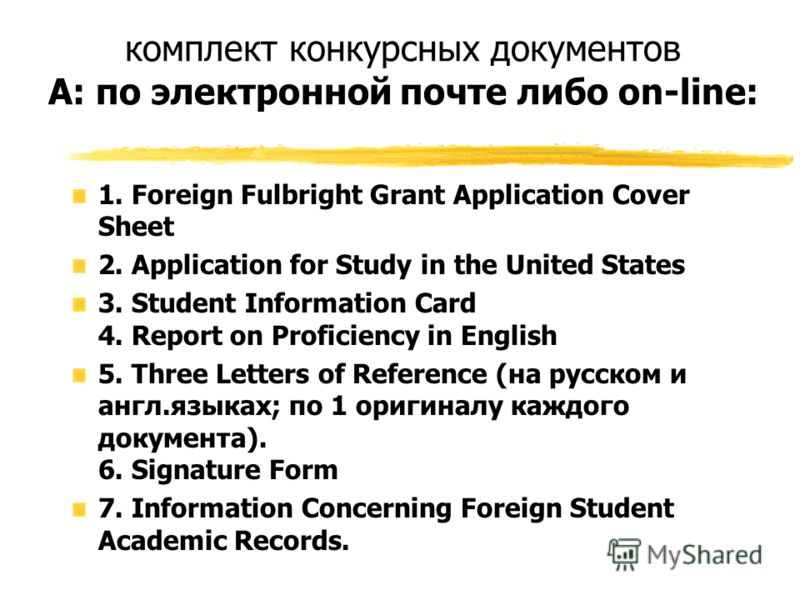 комплект конкурсных документов А: по электронной почте либо on-line: 1. Foreign Fulbright Grant Application Cover Sheet 2. Application for Study in the United States 3. Student Information Card 4. Report on Proficiency in English 5. Three Letters of