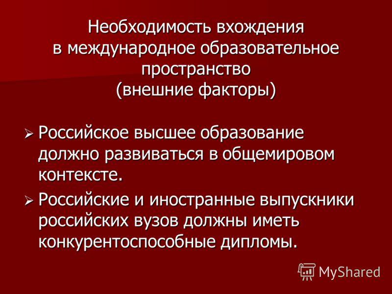 Необходимость вхождения в международное образовательное пространство (внешние факторы) Российское высшее образование должно развиваться в общемировом контексте. Российское высшее образование должно развиваться в общемировом контексте. Российские и ин