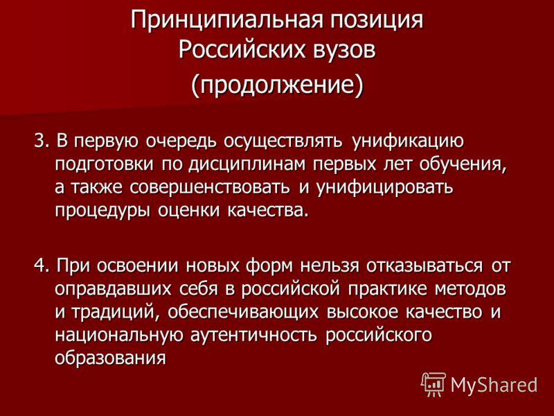 Принципиальная позиция Российских вузов (продолжение) 3. В первую очередь осуществлять унификацию подготовки по дисциплинам первых лет обучения, а также совершенствовать и унифицировать процедуры оценки качества. 4. При освоении новых форм нельзя отк