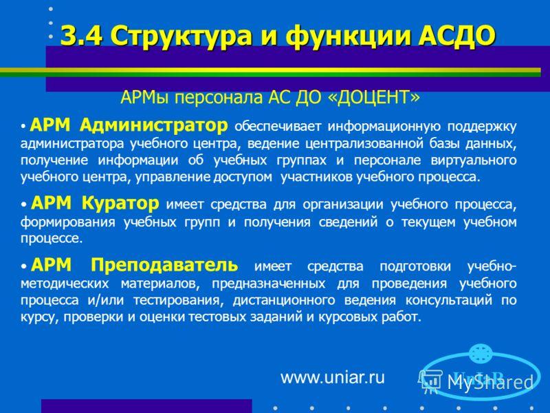 www.uniar.ru Автоматизированные рабочие места «Администратор», «Куратор», «Преподаватель» и «Слушатель», обеспечивающие процесс функционирования виртуального учебного центра. Централизованная база данных, содержащая интегрированную информацию о ходе