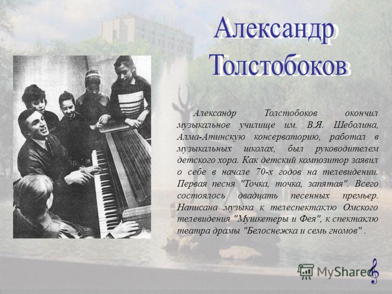Александр Толстобоков окончил музыкальное училище им. В.Я. Шеболина, Алма-Атинскую консерваторию, работал в музыкальных школах, был руководителем детского хора. Как детский композитор заявил о себе в начале 70-х годов на телевидении. Первая песня
