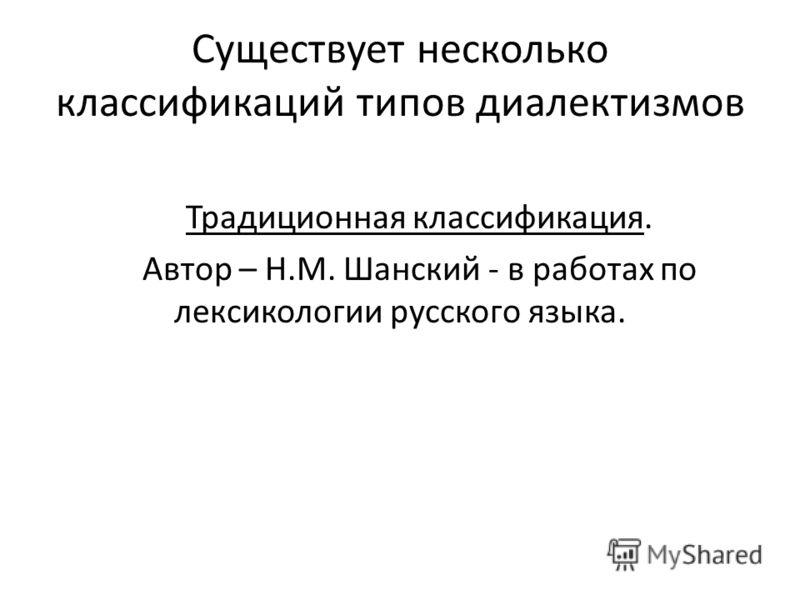 Существует несколько классификаций типов диалектизмов Традиционная классификация. Автор – Н.М. Шанский - в работах по лексикологии русского языка.