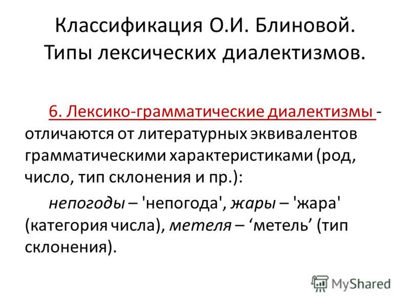 Классификация О.И. Блиновой. Типы лексических диалектизмов. 6. Лексико-грамматические диалектизмы - отличаются от литературных эквивалентов грамматическими характеристиками (род, число, тип склонения и пр.): непогоды – 'непогода', жары – 'жара' (кате