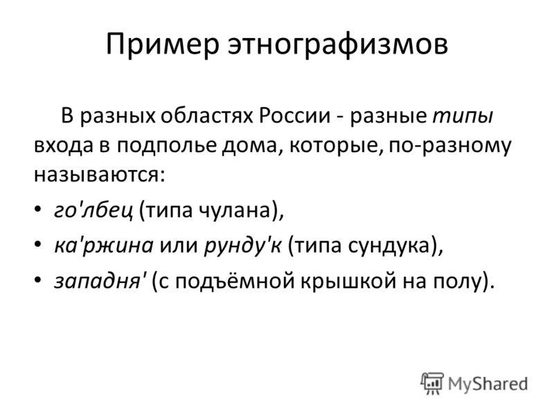 Пример этнографизмов В разных областях России - разные типы входа в подполье дома, которые, по-разному называются: го'лбец (типа чулана), ка'ржина или рунду'к (типа сундука), западня' (с подъёмной крышкой на полу).