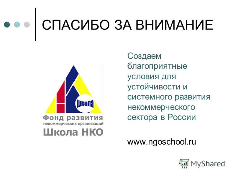 СПАСИБО ЗА ВНИМАНИЕ Создаем благоприятные условия для устойчивости и системного развития некоммерческого сектора в России www.ngoschool.ru