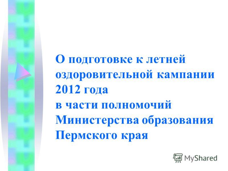 О подготовке к летней оздоровительной кампании 2012 года в части полномочий Министерства образования Пермского края