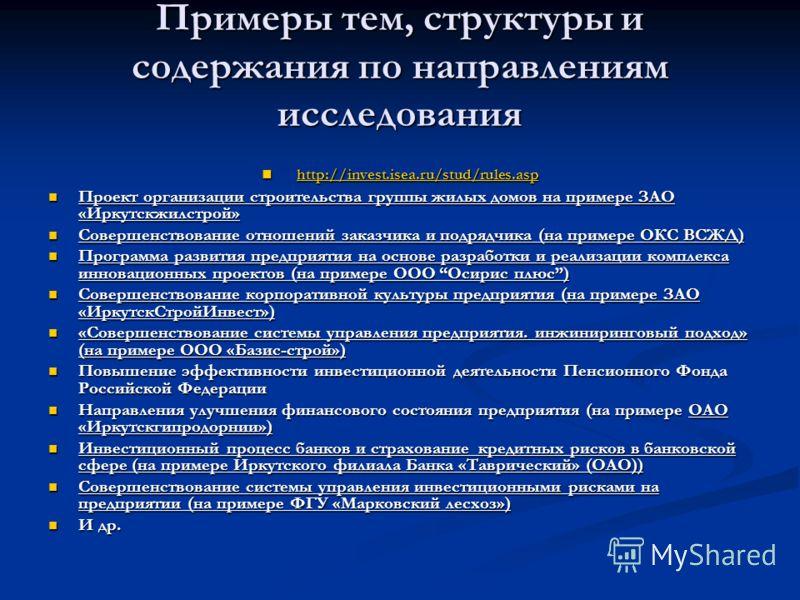 Примеры тем, структуры и содержания по направлениям исследования http://invest.isea.ru/stud/rules.asp http://invest.isea.ru/stud/rules.asp http://invest.isea.ru/stud/rules.asp Проект организации строительства группы жилых домов на примере ЗАО «Иркутс