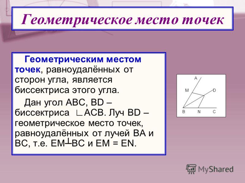 Геометрическое место точек Геометрическим местом точек, равноудалённых от сторон угла, является биссектриса этого угла. Дан угол АВС, BD – биссектриса АСВ. Луч BD – геометрическое место точек, равноудалённых от лучей ВА и ВС, т.е. ЕМВС и ЕМ = ЕN. В А