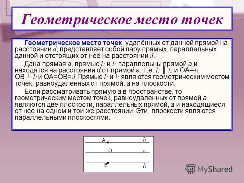 Геометрическое место точек Геометрическое место точек, удалённых от данной прямой на расстоянии d, представляет собой пару прямых, параллельных данной и отстоящих от неё на расстоянии d. Дана прямая а, прямые l 1 и l 2 параллельны прямой а и находятс