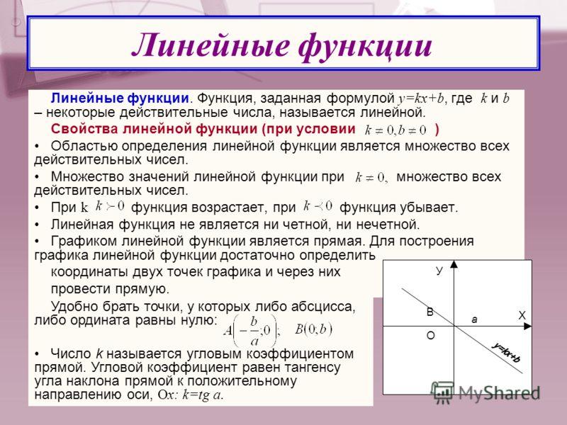 Линейные функции. Функция, заданная формулой y=kx+b, где k и b – некоторые действительные числа, называется линейной. Свойства линейной функции (при условии ) Областью определения линейной функции является множество всех действительных чисел. Множест