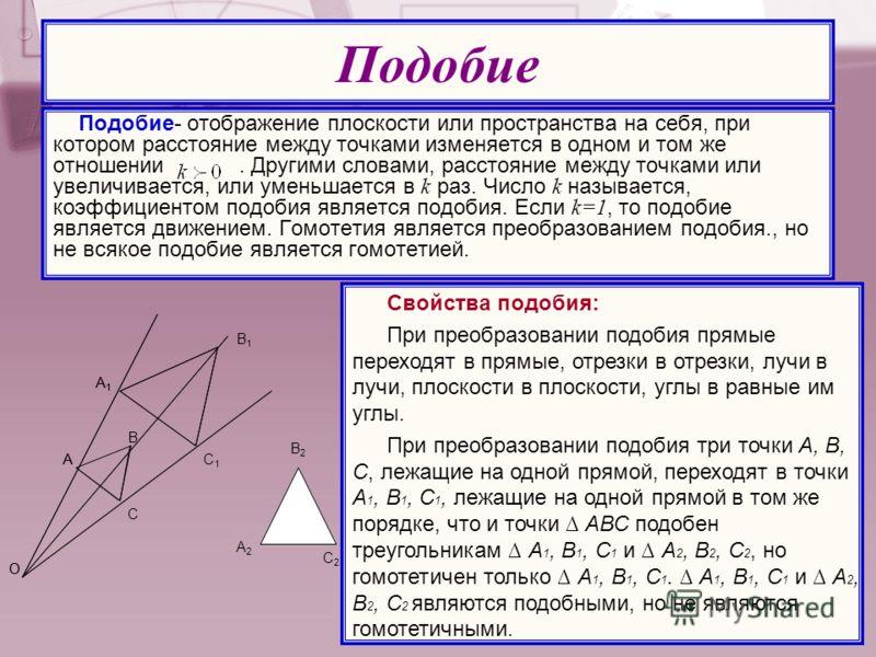 Подобие- отображение плоскости или пространства на себя, при котором расстояние между точками изменяется в одном и том же отношении. Другими словами, расстояние между точками или увеличивается, или уменьшается в k раз. Число k называется, коэффициент