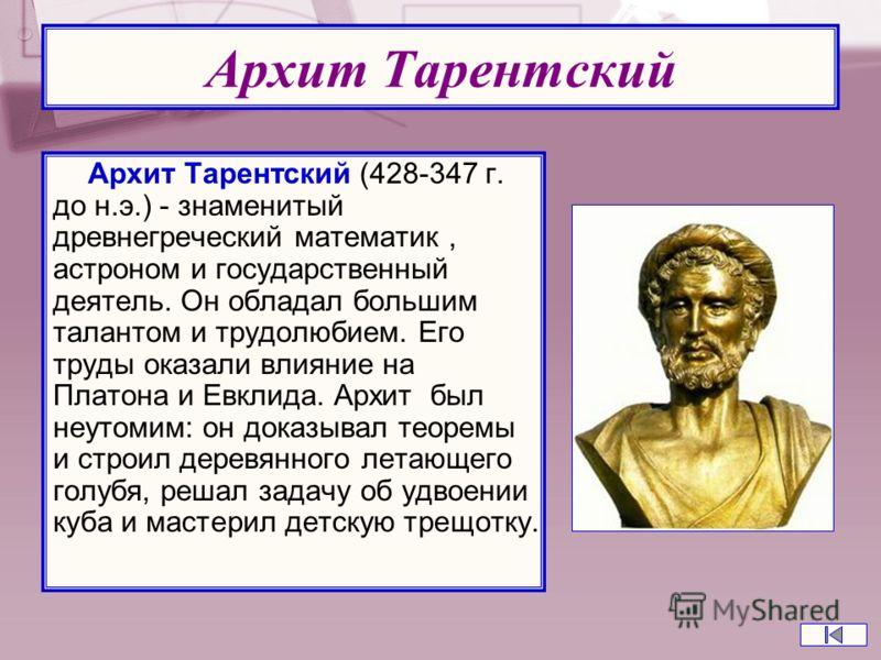 Архит Тарентский Архит Тарентский (428-347 г. до н.э.) - знаменитый древнегреческий математик, астроном и государственный деятель. Он обладал большим талантом и трудолюбием. Его труды оказали влияние на Платона и Евклида. Архит был неутомим: он доказ