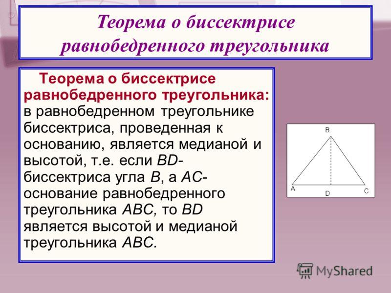 Теорема о биссектрисе равнобедренного треугольника: в равнобедренном треугольнике биссектриса, проведенная к основанию, является медианой и высотой, т.е. если BD- биссектриса угла В, а AC- основание равнобедренного треугольника АВC, то BD является вы