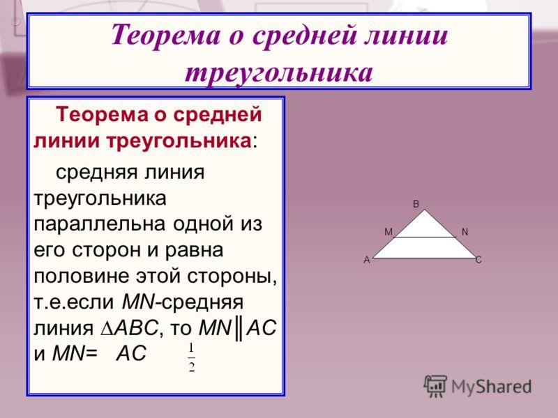 Теорема о средней линии треугольника: средняя линия треугольника параллельна одной из его сторон и равна половине этой стороны, т.е.если MN-средняя линия АВС, то MNАС и MN= AC Теорема о средней линии треугольника А В С МN