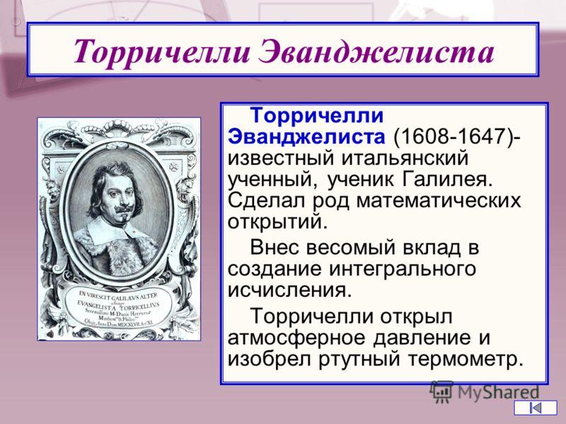 Торричелли Эванджелиста (1608-1647)- известный итальянский ученный, ученик Галилея. Сделал род математических открытий. Внес весомый вклад в создание интегрального исчисления. Торричелли открыл атмосферное давление и изобрел ртутный термометр. Торрич