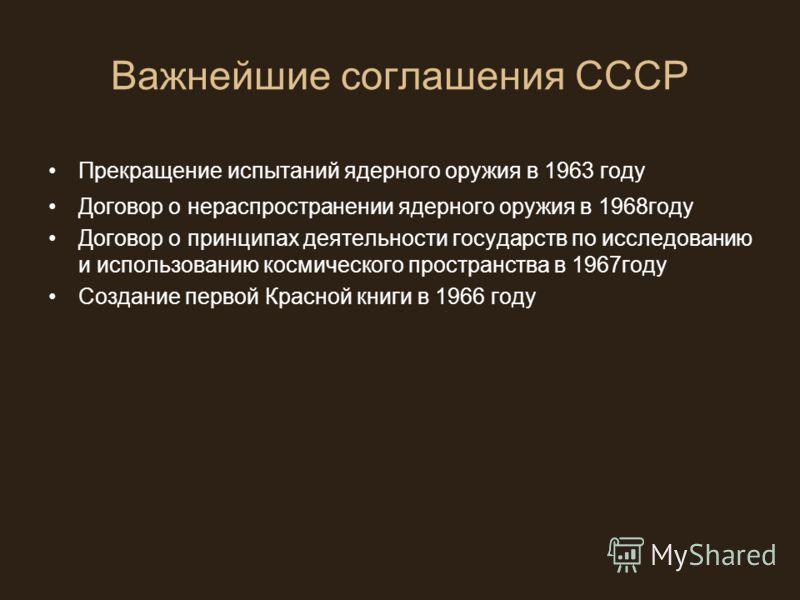 Важнейшие соглашения СССР Прекращение испытаний ядерного оружия в 1963 году Договор о нераспространении ядерного оружия в 1968году Договор о принципах деятельности государств по исследованию и использованию космического пространства в 1967году Создан