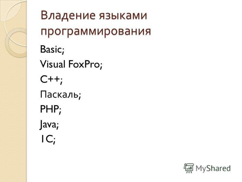 Владение языками программирования Basic; Visual FoxPro; C++; Паскаль ; PHP; Java; 1C;