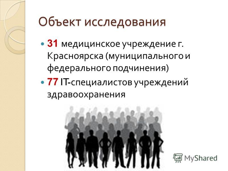 Объект исследования 31 медицинское учреждение г. Красноярска ( муниципального и федерального подчинения ) 77 IT- специалистов учреждений здравоохранения