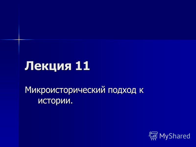 Лекция 11 Микроисторический подход к истории.