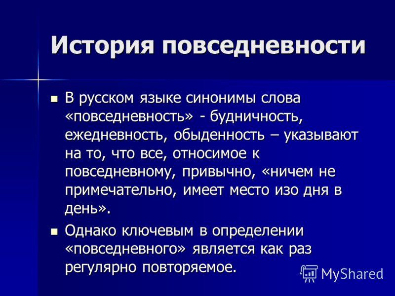 История повседневности В русском языке синонимы слова «повседневность» - будничность, ежедневность, обыденность – указывают на то, что все, относимое к повседневному, привычно, «ничем не примечательно, имеет место изо дня в день». В русском языке син
