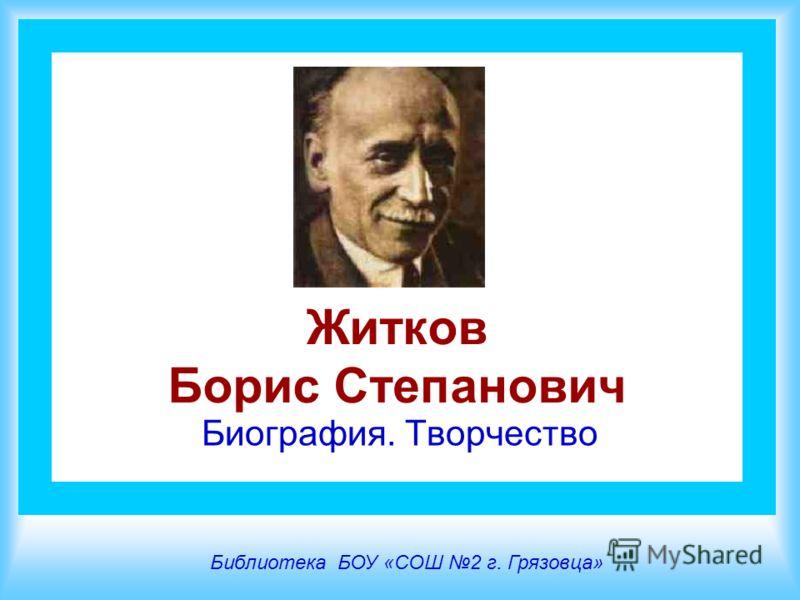 Житков Борис Степанович Биография. Творчество Библиотека БОУ «СОШ 2 г. Грязовца»
