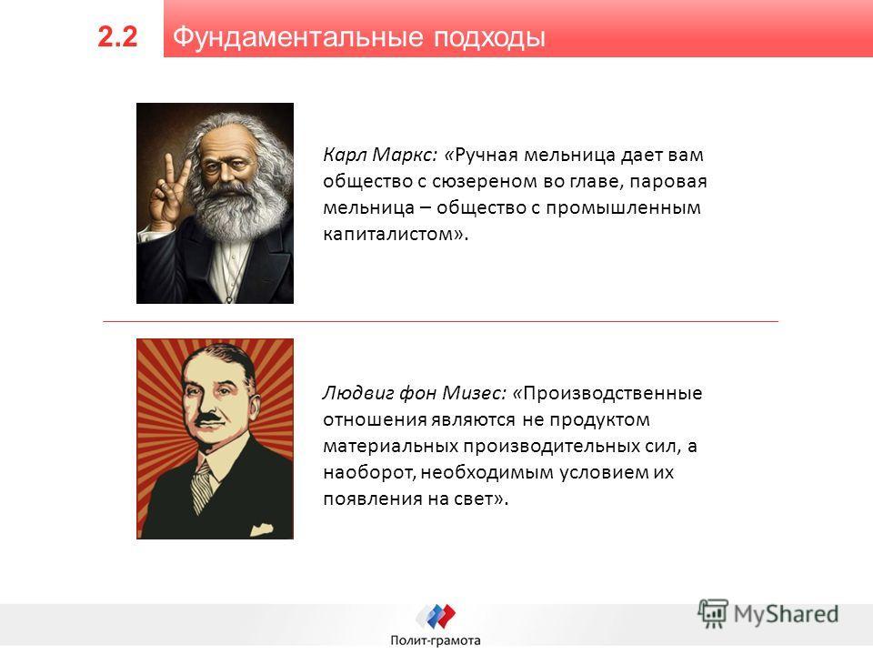 Фундаментальные подходы 2.2 Карл Маркс: «Ручная мельница дает вам общество с сюзереном во главе, паровая мельница – общество с промышленным капиталистом». Людвиг фон Мизес: «Производственные отношения являются не продуктом материальных производительн