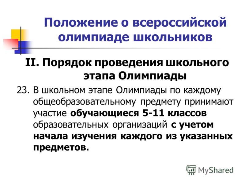 Положение о всероссийской олимпиаде школьников II. Порядок проведения школьного этапа Олимпиады 23. В школьном этапе Олимпиады по каждому общеобразовательному предмету принимают участие обучающиеся 5-11 классов образовательных организаций с учетом на