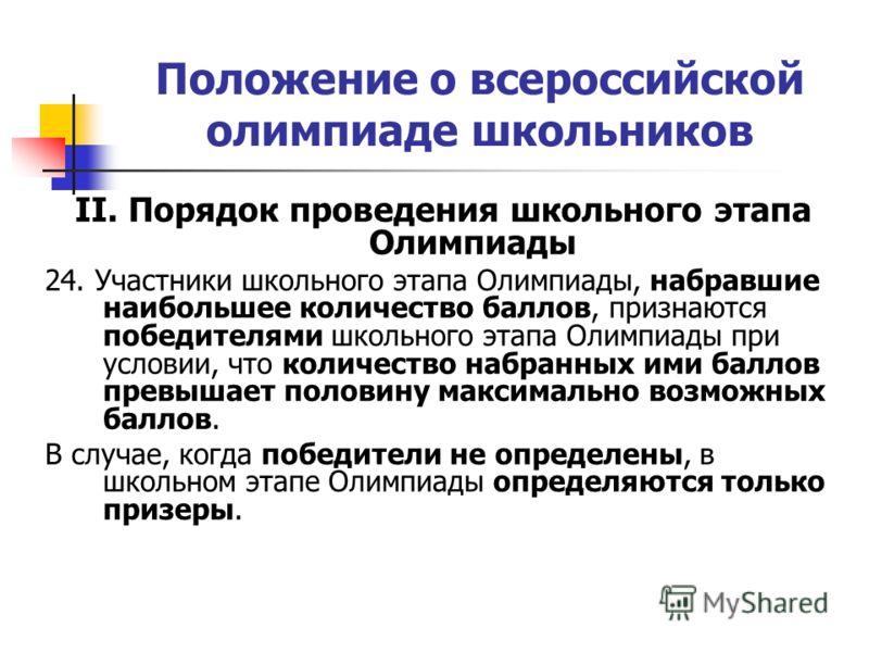 Положение о всероссийской олимпиаде школьников II. Порядок проведения школьного этапа Олимпиады 24. Участники школьного этапа Олимпиады, набравшие наибольшее количество баллов, признаются победителями школьного этапа Олимпиады при условии, что количе