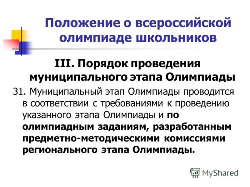 Положение о всероссийской олимпиаде школьников III. Порядок проведения муниципального этапа Олимпиады 31. Муниципальный этап Олимпиады проводится в соответствии с требованиями к проведению указанного этапа Олимпиады и по олимпиадным заданиям, разрабо
