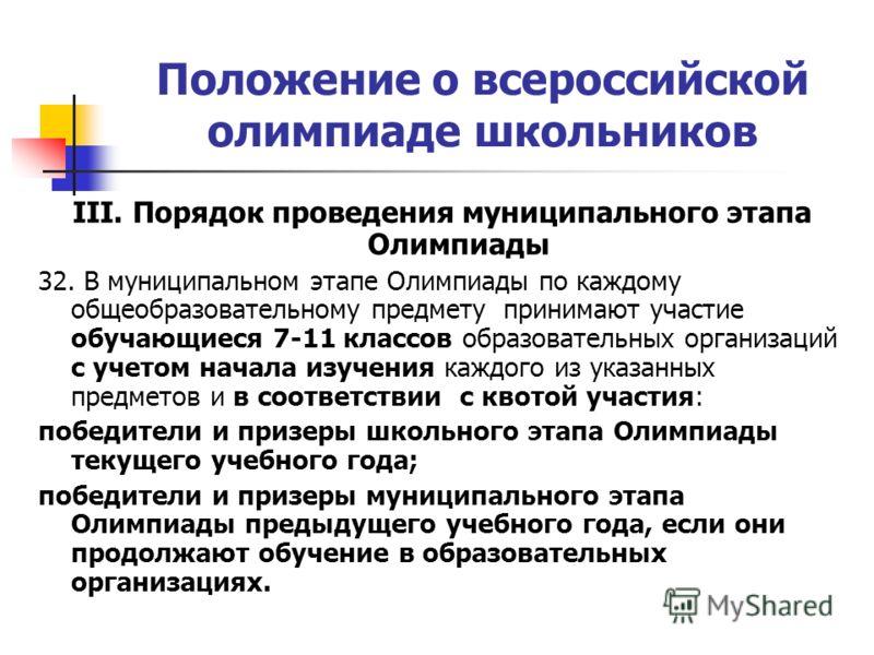 Положение о всероссийской олимпиаде школьников III. Порядок проведения муниципального этапа Олимпиады 32. В муниципальном этапе Олимпиады по каждому общеобразовательному предмету принимают участие обучающиеся 7-11 классов образовательных организаций