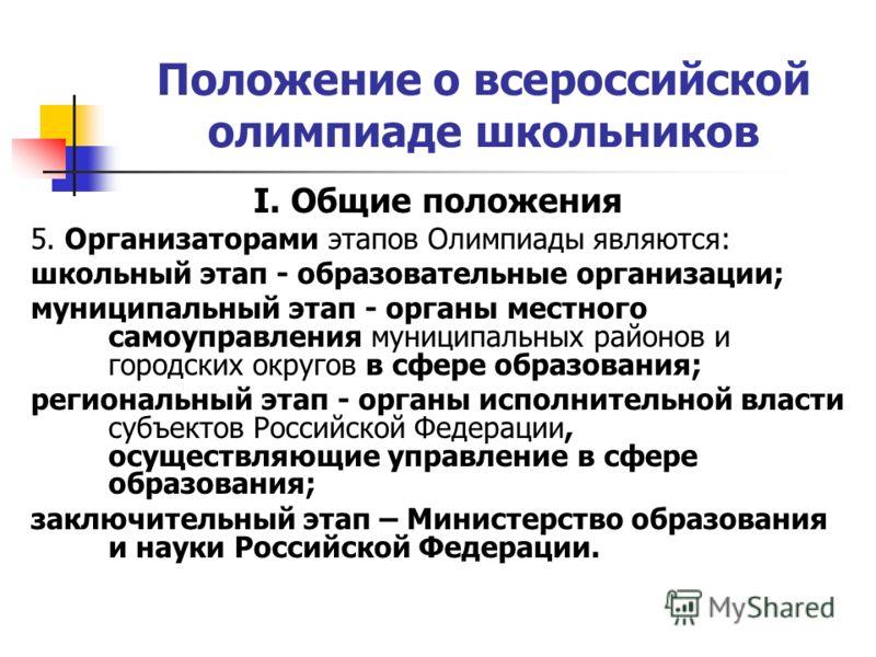 Положение о всероссийской олимпиаде школьников I. Общие положения 5. Организаторами этапов Олимпиады являются: школьный этап - образовательные организации; муниципальный этап - органы местного самоуправления муниципальных районов и городских округов