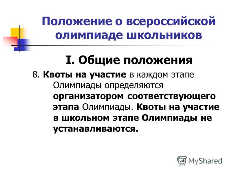 Положение о всероссийской олимпиаде школьников I. Общие положения 8. Квоты на участие в каждом этапе Олимпиады определяются организатором соответствующего этапа Олимпиады. Квоты на участие в школьном этапе Олимпиады не устанавливаются.