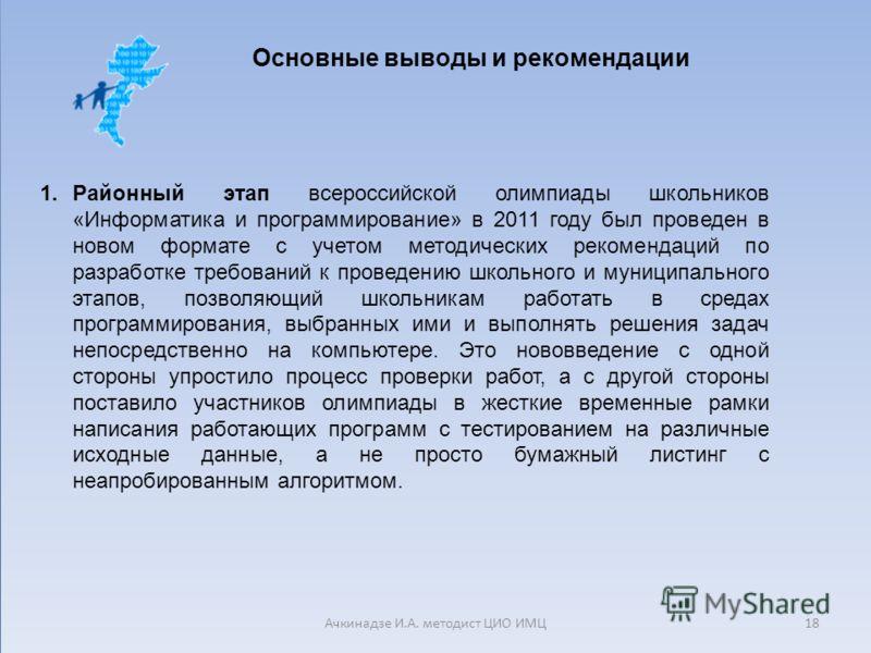 Основные выводы и рекомендации 1.Районный этап всероссийской олимпиады школьников «Информатика и программирование» в 2011 году был проведен в новом формате с учетом методических рекомендаций по разработке требований к проведению школьного и муниципал