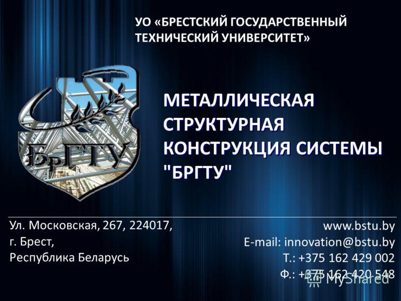 УО «БРЕСТСКИЙ ГОСУДАРСТВЕННЫЙ ТЕХНИЧЕСКИЙ УНИВЕРСИТЕТ» www.bstu.by E-mail: innovation@bstu.by Т.: +375 162 429 002 Ф.: +375 162 420 548 Ул. Московская, 267, 224017, г. Брест, Республика Беларусь МЕТАЛЛИЧЕСКАЯ СТРУКТУРНАЯ КОНСТРУКЦИЯ СИСТЕМЫ БРГТУ