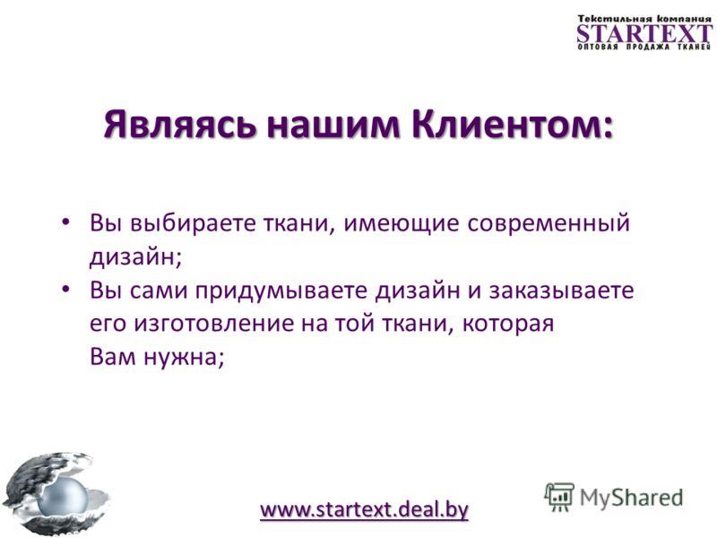 www.startext.deal.by Являясь нашим Клиентом: Вы приобретаете ткани высокого качества; Вы заказываете ткани от производителей из разных стран; Вы выбираете ткани из любого сырья, любой фактуры и отделки; Вы выбираете ткани, представленные в разнообраз